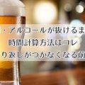 お酒・アルコールが抜けるまでの時間計算方法はコレ|取り返しがつかなくなる前に
