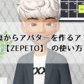 写真からアバターを作るアプリ【ZEPETO】が凄すぎる!