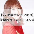 【27時間テレビ2019】松岡茉優のタイムテーブル・出演時間まとめ