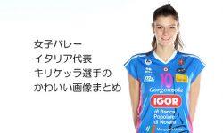 女子バレーイタリア代表キリケッラ選手のかわいい画像まとめ