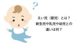 えい児(嬰児)とは?新生児や乳児や幼児との違いは何?