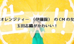 生オレンジティー(伊藤園)のCMの女優・玉田志織がかわいい!